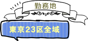 勤務地 東京23区全域